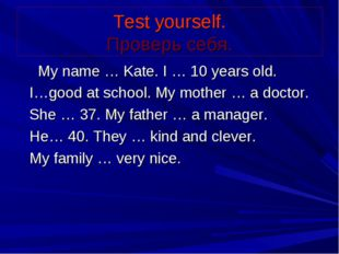 Test yourself. Проверь себя. My name … Kate. I … 10 years old. I…good at scho