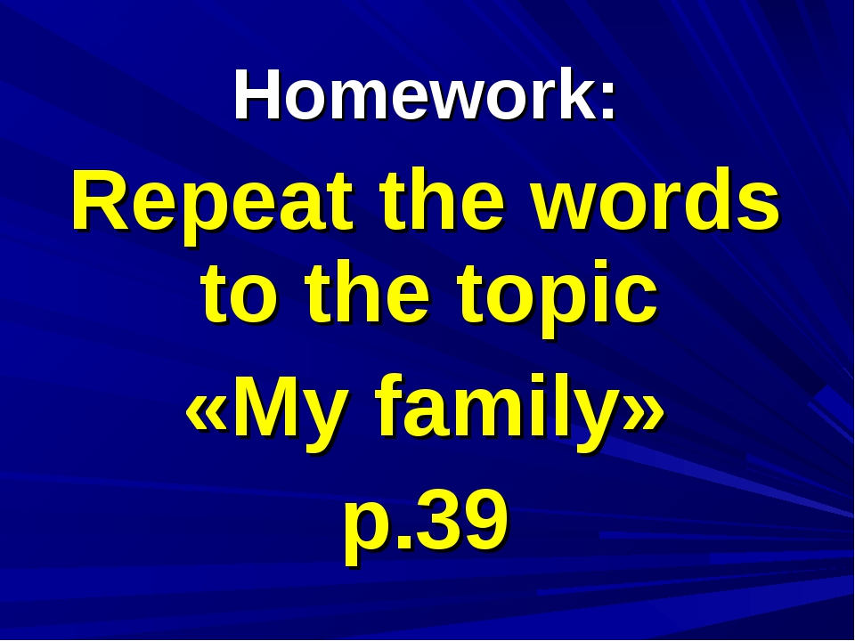Homework: Repeat the words to the topic «My family» p.39