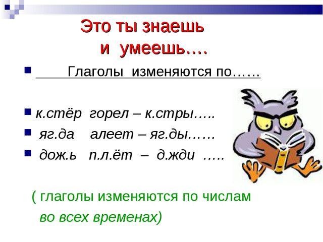 Это ты знаешь и умеешь…. Глаголы изменяются по…… к.стёр горел – к.стры….. яг...