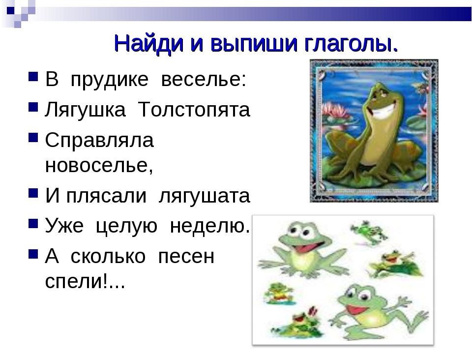 Найди и выпиши глаголы. В прудике веселье: Лягушка Толстопята Справляла ново...