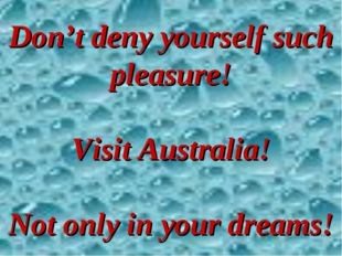 Don't deny yourself such pleasure! Visit Australia! Not only in your dreams!