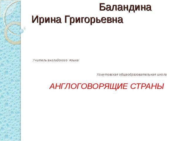 Баландина Ирина Григорьевна Учитель английского языка Хомутовская общеобразо...