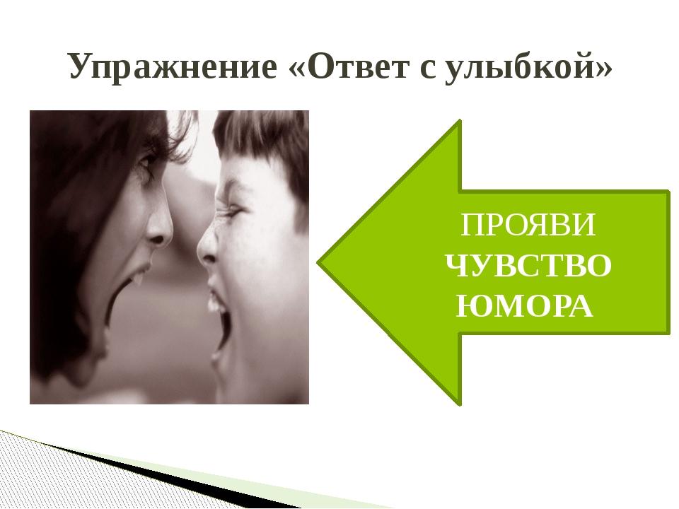 Упражнение «Ответ с улыбкой» ПРОЯВИ ЧУВСТВО ЮМОРА