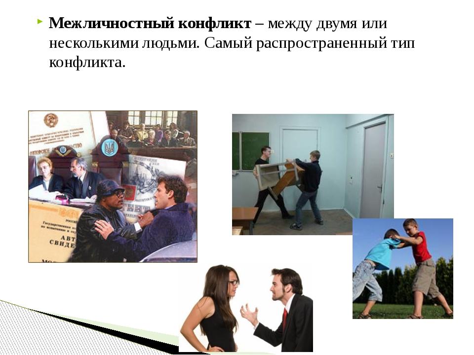 Межличностный конфликт – между двумя или несколькими людьми. Самый распростра...