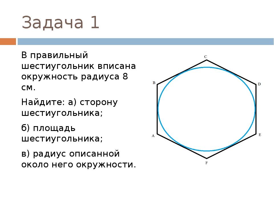 Задача 1 В правильный шестиугольник вписана окружность радиуса 8 см. Найдите:...