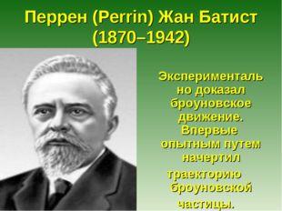 Перрен (Perrin) Жан Батист (1870–1942) Экспериментально доказал броуновское д