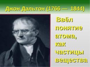 Джон Дальтон (1766 — 1844) Ввёл понятие атома, как частицы вещества.