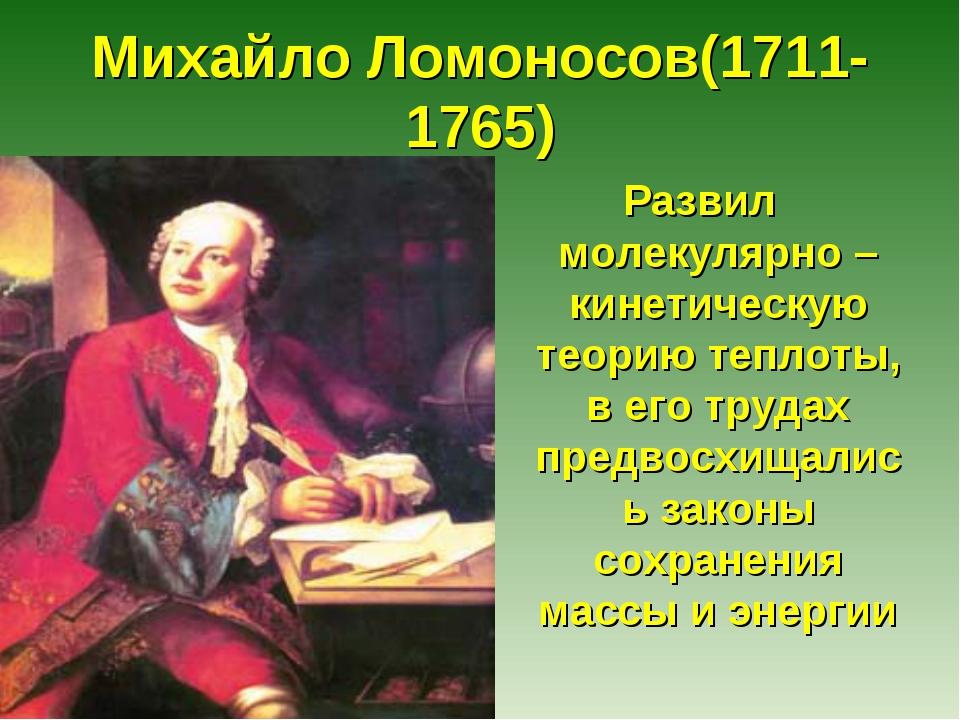 Михайло Ломоносов(1711-1765) Развил молекулярно –кинетическую теорию теплоты,...
