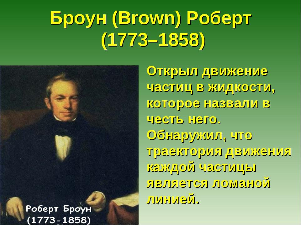 Броун (Brown) Роберт (1773–1858) Открыл движение частиц в жидкости, которое н...