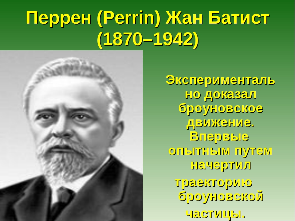 Перрен (Perrin) Жан Батист (1870–1942) Экспериментально доказал броуновское д...