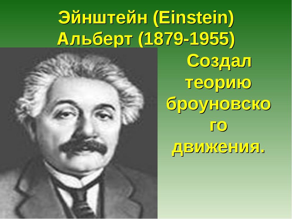 Эйнштейн (Einstein) Альберт (1879-1955) Создал теорию броуновского движения.