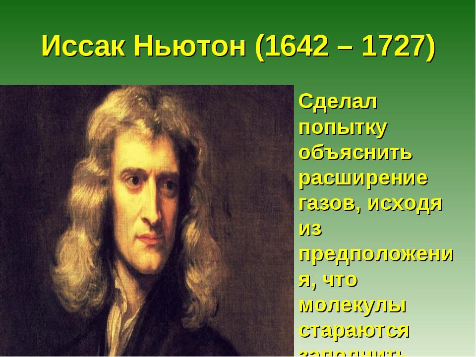 Иссак Ньютон (1642 – 1727) Сделал попытку объяснить расширение газов, исходя...