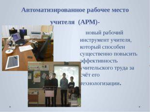 Автоматизированное рабочее место учителя  (АРМ)-    новый рабочий инструмент