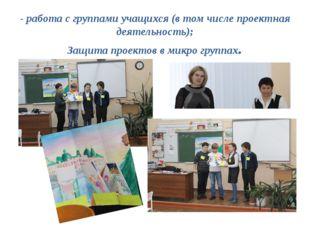 - работа с группами учащихся (в том числе проектная деятельность); Защита про
