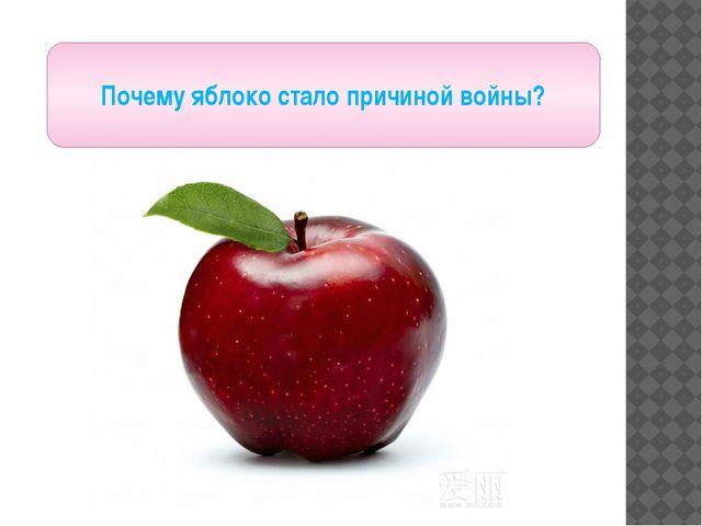 Почему яблоко стало причиной войны?