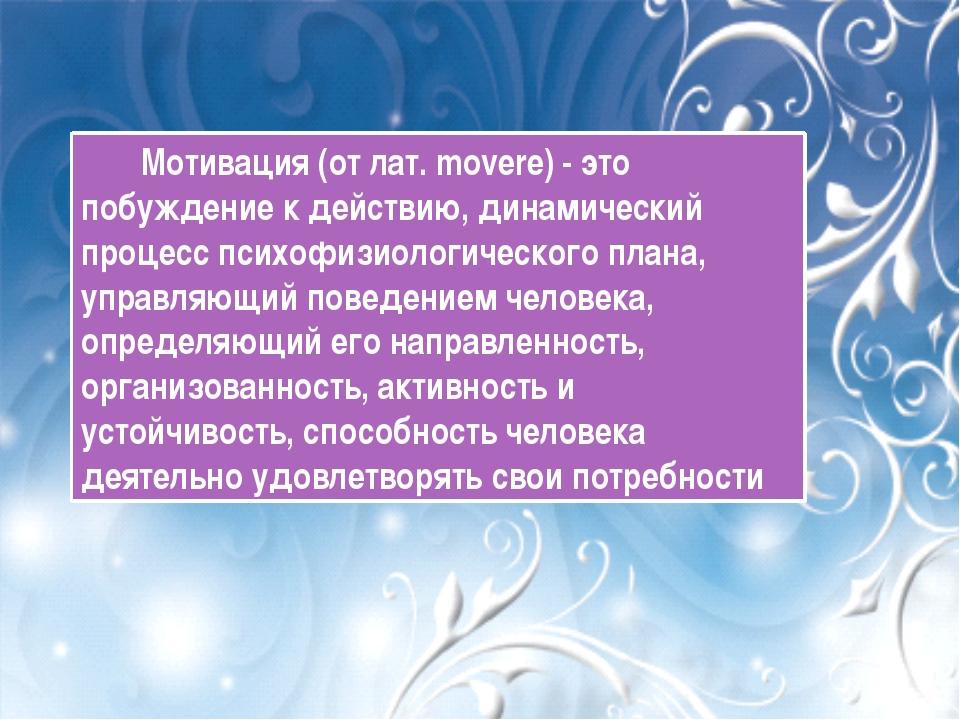 Мотивация (от лат. movere) - это побуждение к действию, динамический процесс...