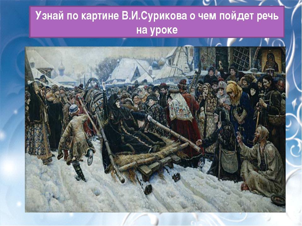 Узнай по картине В.И.Сурикова о чем пойдет речь на уроке