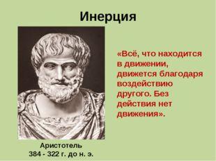 Инерция Аристотель 384 - 322 г. до н. э. «Всё, что находится в движении, движ