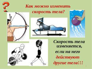 * Как можно изменить скорость тела? Скорость тела изменяется, если на него де
