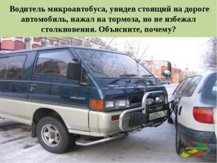 * Водитель микроавтобуса, увидев стоящий на дороге автомобиль, нажал на тормо