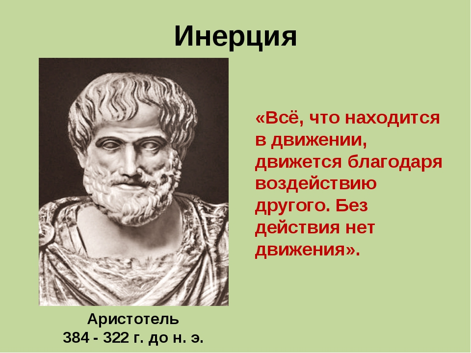 Инерция Аристотель 384 - 322 г. до н. э. «Всё, что находится в движении, движ...