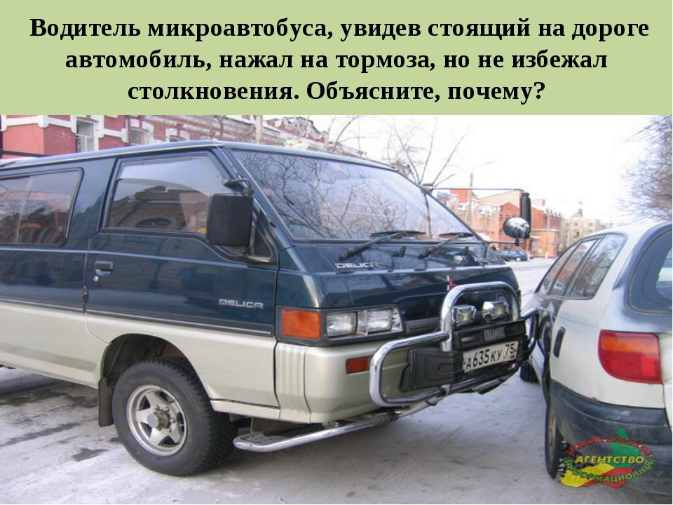 * Водитель микроавтобуса, увидев стоящий на дороге автомобиль, нажал на тормо...