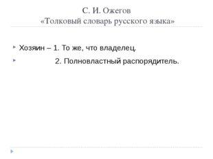 С. И. Ожегов «Толковый словарь русского языка» Хозяин – 1. То же, что владеле
