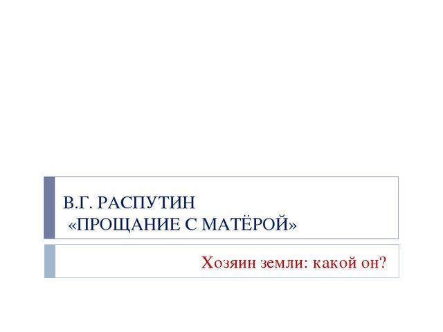 В.Г. РАСПУТИН «ПРОЩАНИЕ С МАТЁРОЙ» Хозяин земли: какой он?