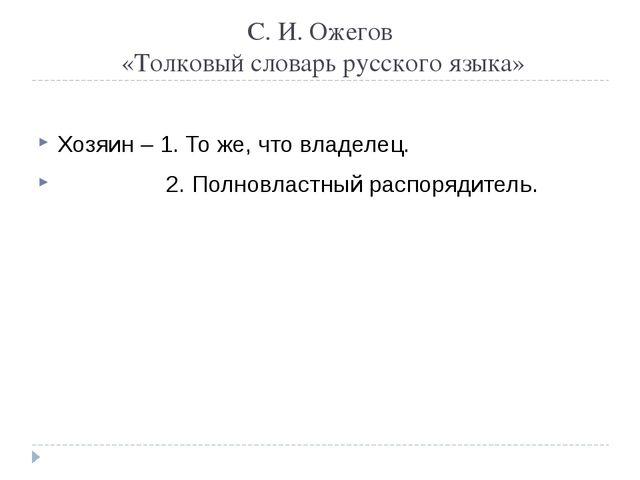 С. И. Ожегов «Толковый словарь русского языка» Хозяин – 1. То же, что владеле...