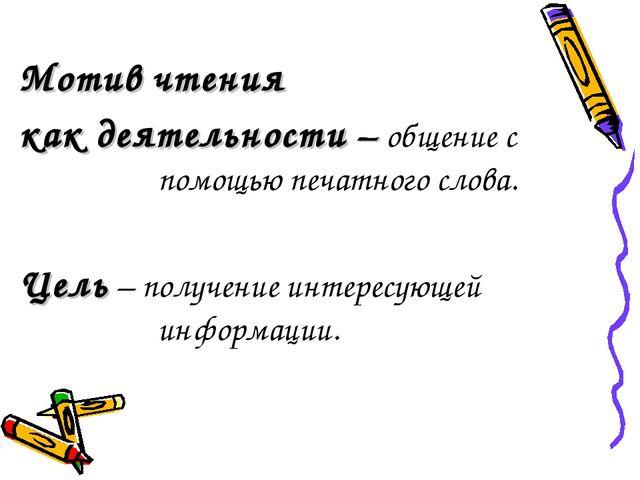 Мотив чтения как деятельности – общение с помощью печатного слова. Цель – пол...
