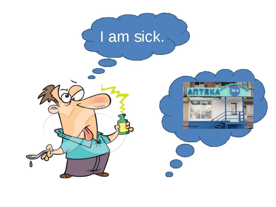 I am sick.