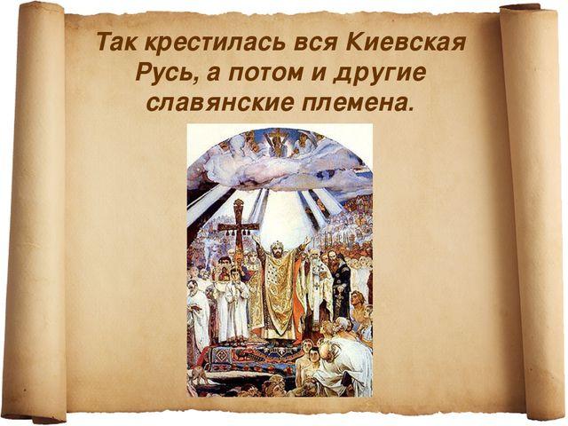 Так крестилась вся Киевская Русь, а потом и другие славянские племена.