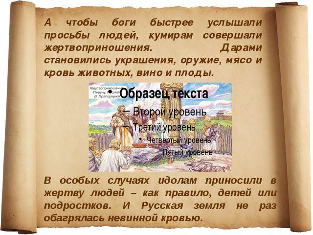 А чтобы боги быстрее услышали просьбы людей, кумирам совершали жертвоприношен...