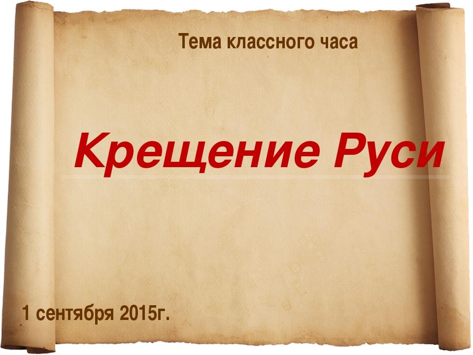 Крещение Руси Тема классного часа 1 сентября 2015г.