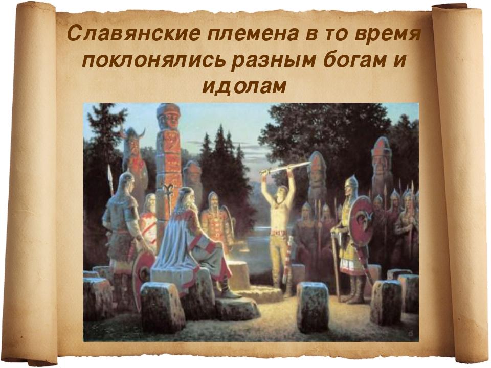 Славянские племена в то время поклонялись разным богам и идолам
