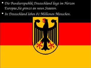 Die Bundesrepublik Deutschland liegt im Herzen Europas.Sie grenzt an neun Sta