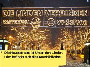 Die Hauptstrasse ist Unter-den-Linden. Hier befindet sich die Staatsbibliothek.