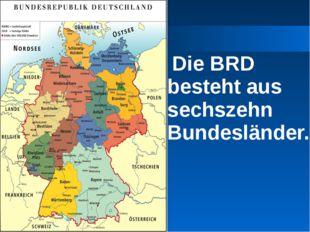 Die BRD besteht aus sechszehn Bundesländer.