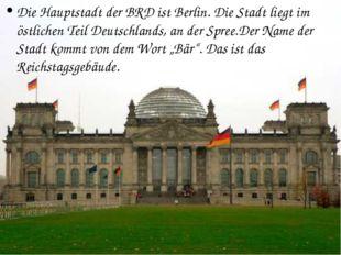 Die Hauptstadt der BRD ist Berlin. Die Stadt liegt im östlichen Teil Deutschl