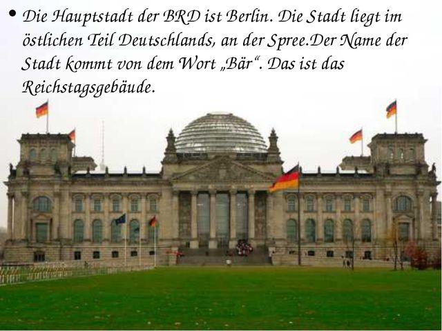 Die Hauptstadt der BRD ist Berlin. Die Stadt liegt im östlichen Teil Deutschl...