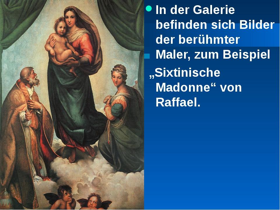 """In der Galerie befinden sich Bilder der berühmter Maler, zum Beispiel """"Sixtin..."""