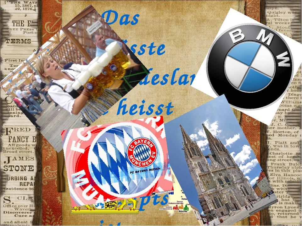 Das grösste Bundesland heisst Bayern. Die Hauptstadt ist München.