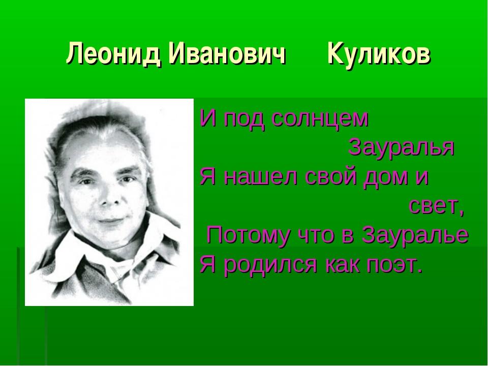 Леонид Иванович Куликов И под солнцем Зауралья Я нашел свой дом и свет, Потом...