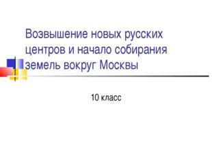 Возвышение новых русских центров и начало собирания земель вокруг Москвы 10 к