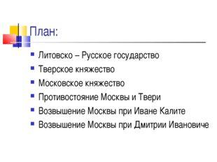 План: Литовско – Русское государство Тверское княжество Московское княжество