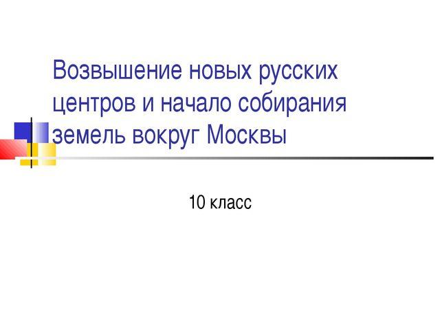 Возвышение новых русских центров и начало собирания земель вокруг Москвы 10 к...
