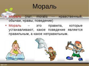 Мораль Мораль (лат. moralis — нравственный, обычаи, нравы, поведение) Мораль