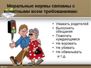 Моральные нормы связаны с понятными всем требованиями: Уважать родителей Выпо