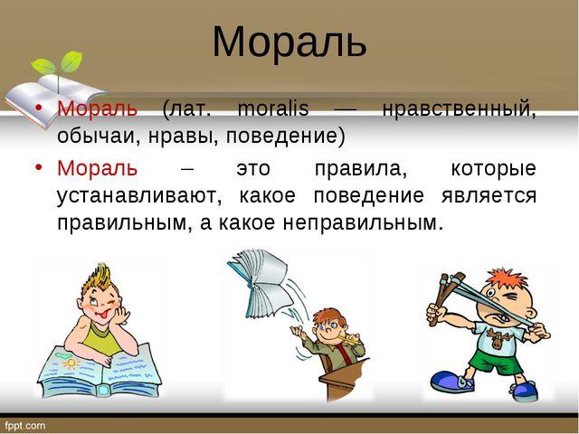 Мораль Мораль (лат. moralis — нравственный, обычаи, нравы, поведение) Мораль...