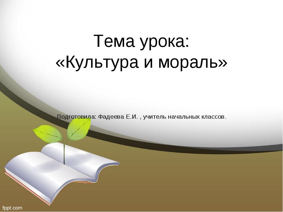Тема урока: «Культура и мораль» Подготовила: Фадеева Е.И. , учитель начальных...